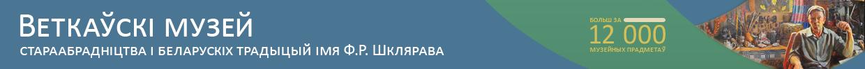 Веткаўскі музей стараабрадніцтва і беларускіх традыцый ім. Ф.Р. Шклярава. Ветка, Беларусь